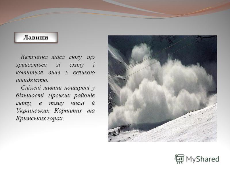 ЛавиниЛавини Величезна маса снігу, що зривається зі схилу і котиться вниз з великою швидкістю. Величезна маса снігу, що зривається зі схилу і котиться вниз з великою швидкістю. Сніжні лавини поширені у більшості гірських районів світу, в тому числі й