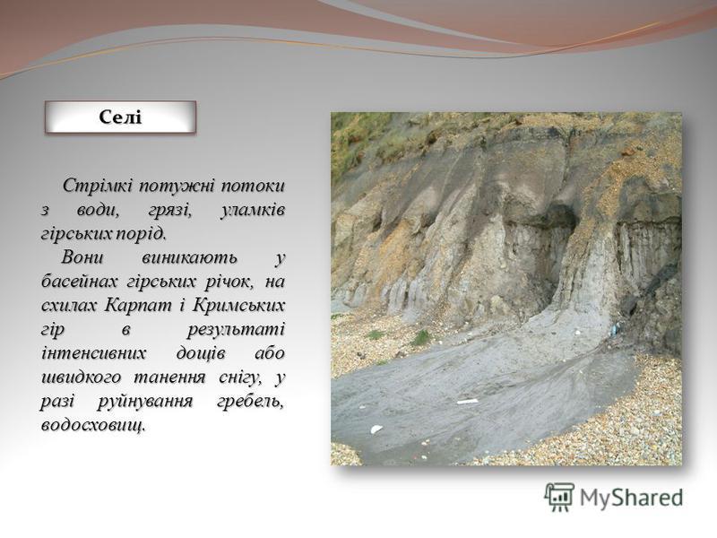 СеліСелі Стрімкі потужні потоки з води, грязі, уламків гірських порід. Стрімкі потужні потоки з води, грязі, уламків гірських порід. Вони виникають у басейнах гірських річок, на схилах Карпат і Кримських гір в результаті інтенсивних дощів або швидког