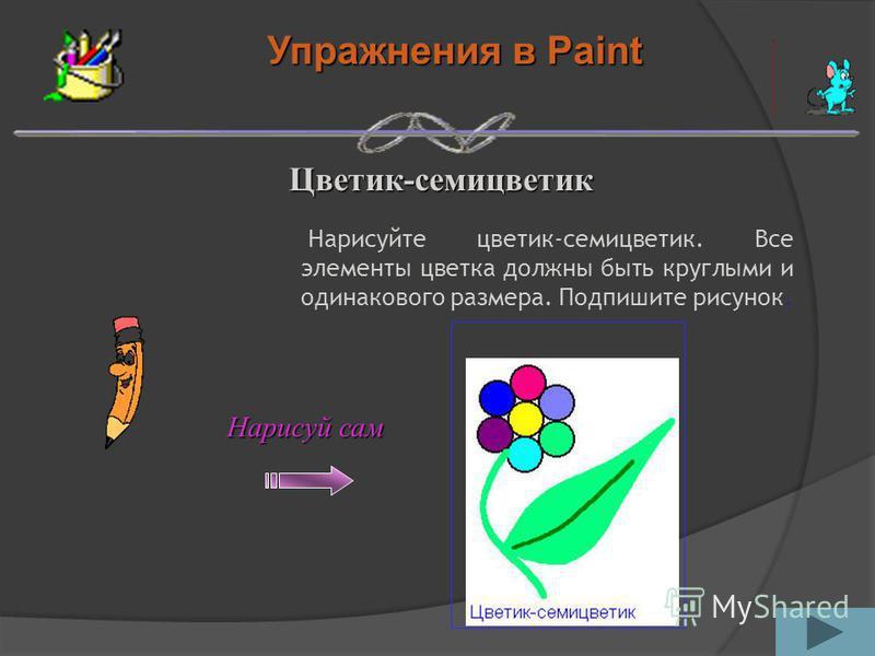 Упражнения в Paint Цветик-семицветик Нарисуйте цветик-семицветик. Все элементы цветка должны быть круглыми и одинакового размера. Подпишите рисунок. Нарисуй сам