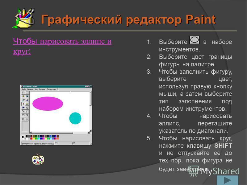 Чтобы нарисовать эллипс и круг: 1. Выберите в наборе инструментов. 2. Выберите цвет границы фигуры на палитре. 3. Чтобы заполнить фигуру, выберите цвет, используя правую кнопку мыши, а затем выберите тип заполнения под набором инструментов. 4. Чтобы