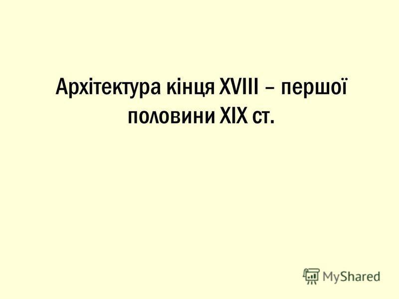 Архітектура кінця XVIII – першої половини XIX ст.