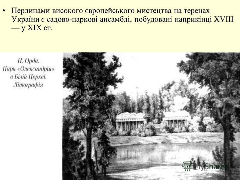 Перлинами високого європейського мистецтва на теренах України є садово-паркові ансамблі, побудовані наприкінці XVIII у XIX ст.