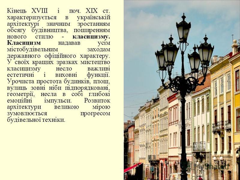 Кінець ХVІІI і поч. ХІХ ст. характеризується в українській архітектурі значним зростанням обсягу будівництва, поширенням нового стилю - класицизму. Класицизм надавав усім містобудівельним заходам державного офіційного характеру. У своїх кращих зразка