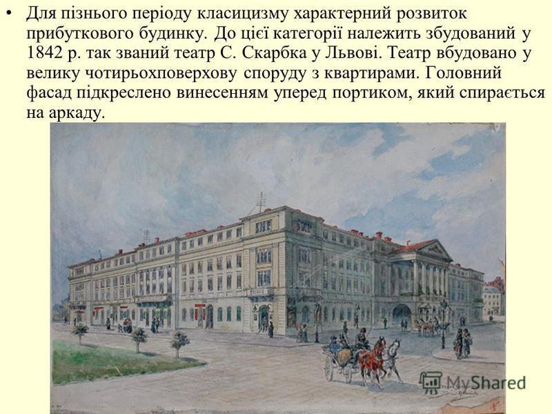 Для пізнього періоду класицизму характерний розвиток прибуткового будинку. До цієї категорії належить збудований у 1842 р. так званий театр С. Скарбка у Львові. Театр вбудовано у велику чотирьохповерхову споруду з квартирами. Головний фасад підкресле