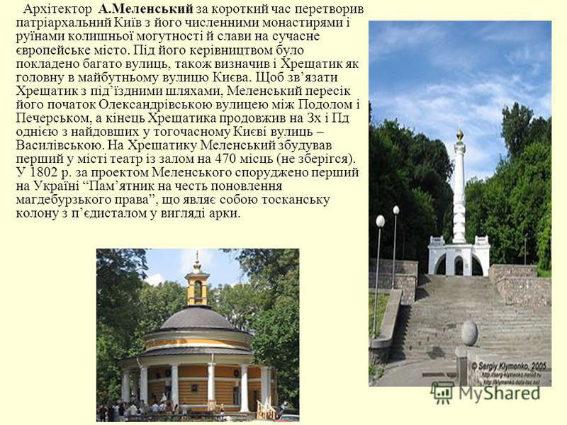 Архітектор А.Меленський за короткий час перетворив патріархальний Київ з його численними монастирями і руїнами колишньої могутності й слави на сучасне європейське місто. Під його керівництвом було покладено багато вулиць, також визначив і Хрещатик як