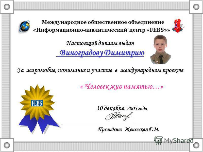 Международное общественное объединение «Информационно-аналитический центр «FEBS»» Настоящий диплом выдан Виноградову Димитрию Виноградову Димитрию За миролюбие, понимание и участие в международном проекте « Человек жив памятью…» 30 декабря 2005 года