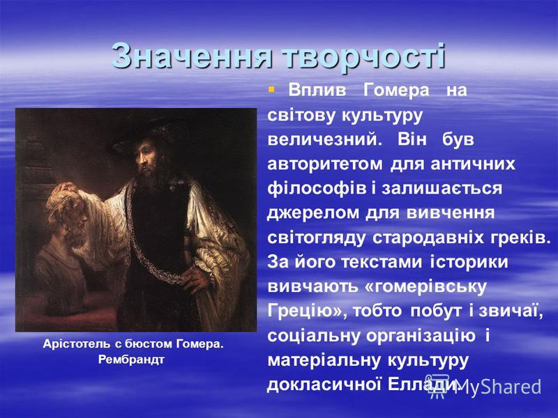 Значення творчості Вплив Гомера на світову культуру величезний. Він був авторитетом для античних філософів і залишається джерелом для вивчення світогляду стародавніх греків. За його текстами історики вивчають «гомерівську Грецію», тобто побут і звича