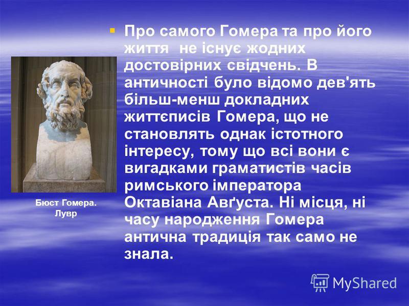Про самого Гомера та про його життя не існує жодних достовірних свідчень. В античності було відомо дев'ять більш-менш докладних життєписів Гомера, що не становлять однак істотного інтересу, тому що всі вони є вигадками граматистів часів римського імп