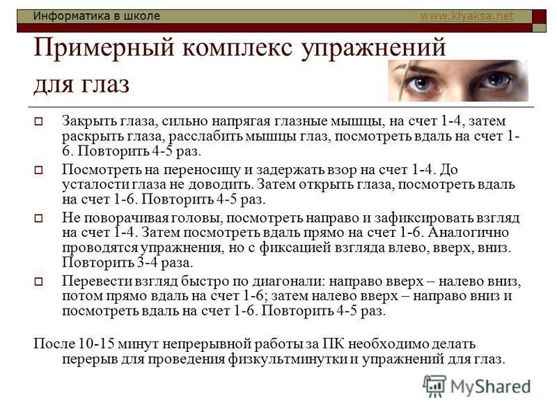 Информатика в школе www.klyaksa.netwww.klyaksa.net Примерный комплекс упражнений для глаз Закрыть глаза, сильно напрягая глазные мышцы, на счет 1-4, затем раскрыть глаза, расслабить мышцы глаз, посмотреть вдаль на счет 1- 6. Повторить 4-5 раз. Посмот