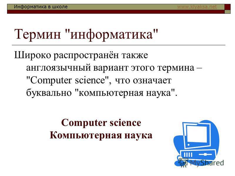 Информатика в школе www.klyaksa.netwww.klyaksa.net Термин информатика Широко распространён также англоязычный вариант этого термина – Сomputer science, что означает буквально компьютерная наука. Сomputer science Компьютерная наука