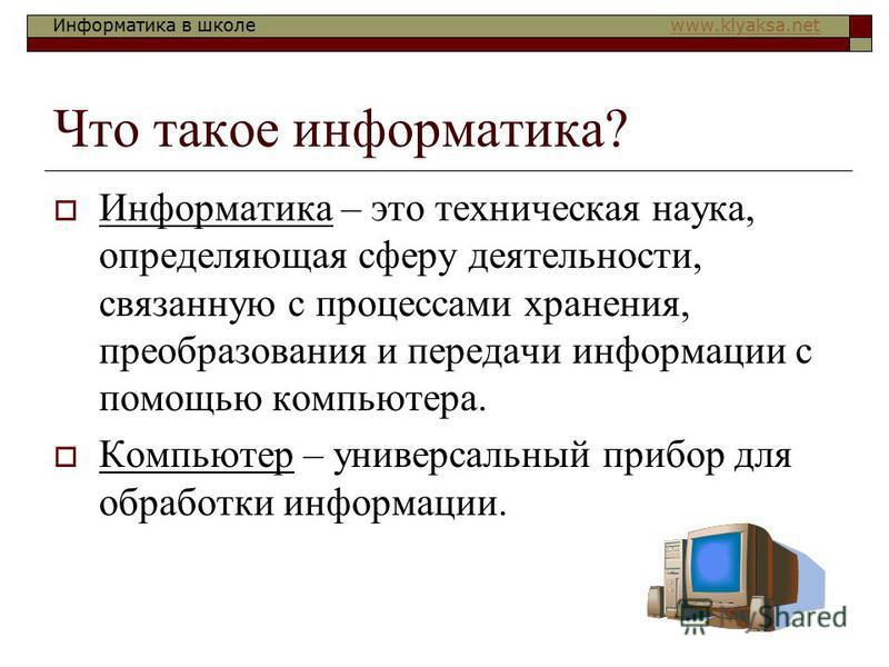 Информатика в школе www.klyaksa.netwww.klyaksa.net Что такое информатика? Информатика – это техническая наука, определяющая сферу деятельности, связанную с процессами хранения, преобразования и передачи информации с помощью компьютера. Компьютер – ун