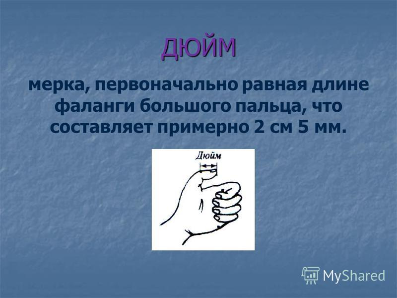 ДЮЙМ мерка, первоначально равная длине фаланги большого пальца, что составляет примерно 2 см 5 мм.