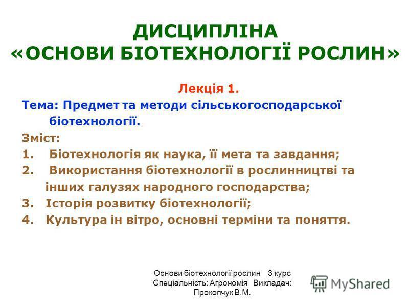 ДИСЦИПЛІНА «ОСНОВИ БІОТЕХНОЛОГІЇ РОСЛИН» Лекція 1. Тема: Предмет та методи сільськогосподарської біотехнології. Зміст: 1.Біотехнологія як наука, її мета та завдання; 2.Використання біотехнології в рослинництві та інших галузях народного господарства;