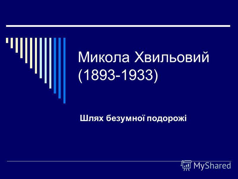 Микола Хвильовий (1893-1933) Шлях безумної подорожі