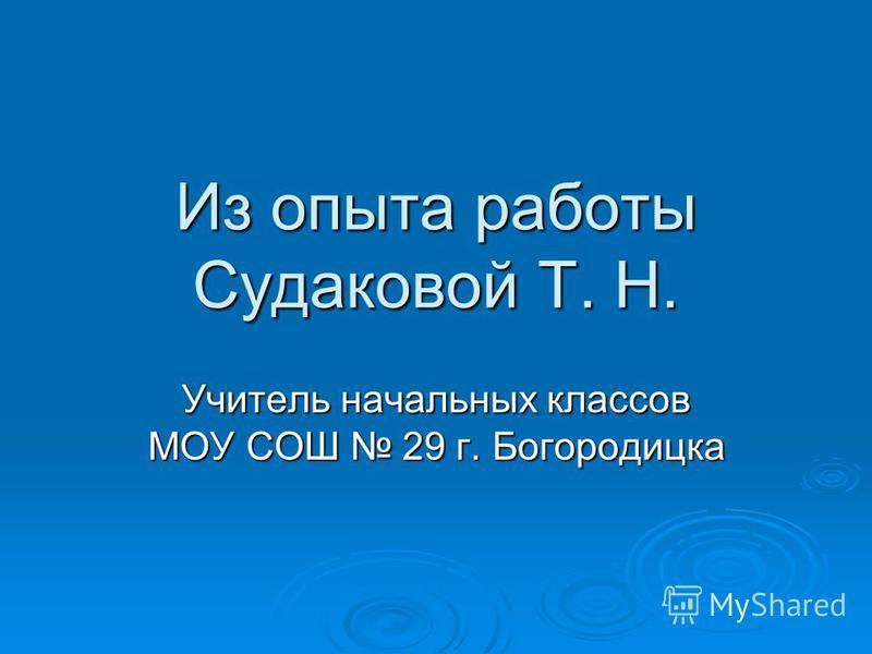 Из опыта работы Судаковой Т. Н. Учитель начальных классов МОУ СОШ 29 г. Богородицка