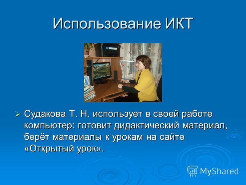 Использование ИКТ Судакова Т. Н. использует в своей работе компьютер: готовит дидактический материал, берёт материалы к урокам на сайте «Открытый урок». Судакова Т. Н. использует в своей работе компьютер: готовит дидактический материал, берёт материа