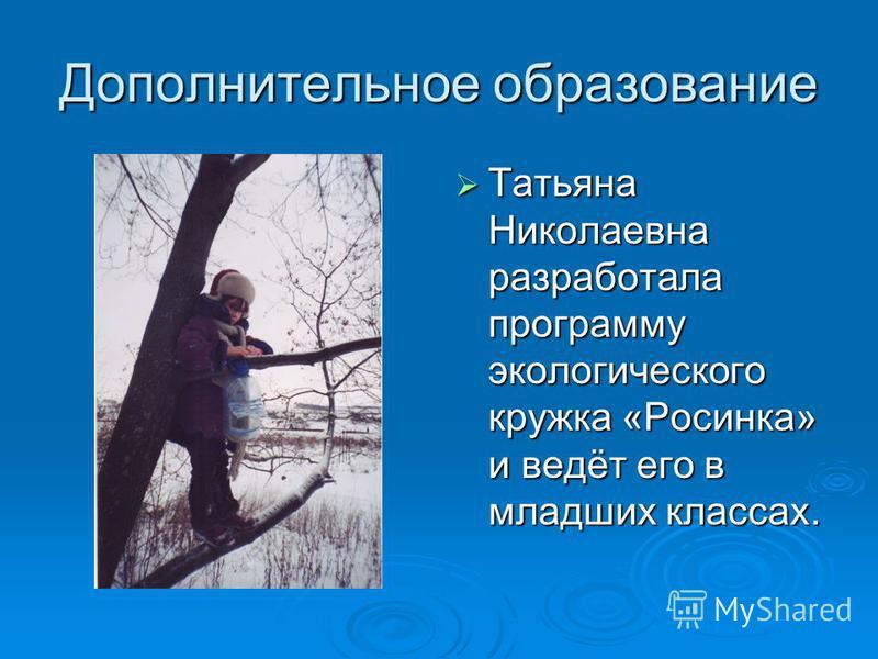 Дополнительное образование Татьяна Николаевна разработала программу экологического кружка «Росинка» и ведёт его в младших классах. Татьяна Николаевна разработала программу экологического кружка «Росинка» и ведёт его в младших классах.