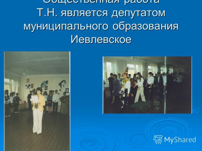 Общественная работа Т.Н. является депутатом муниципального образования Иевлевское