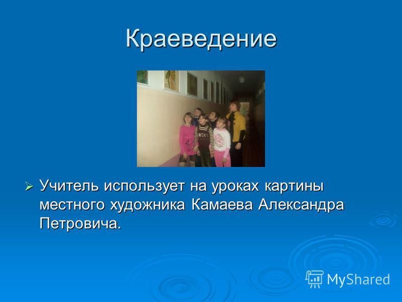 Краеведение Учитель использует на уроках картины местного художника Камаева Александра Петровича. Учитель использует на уроках картины местного художника Камаева Александра Петровича.