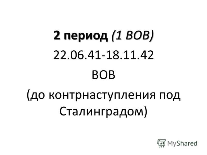 2 период (1 ВОВ) 22.06.41-18.11.42 ВОВ (до контрнаступления под Сталинградом)