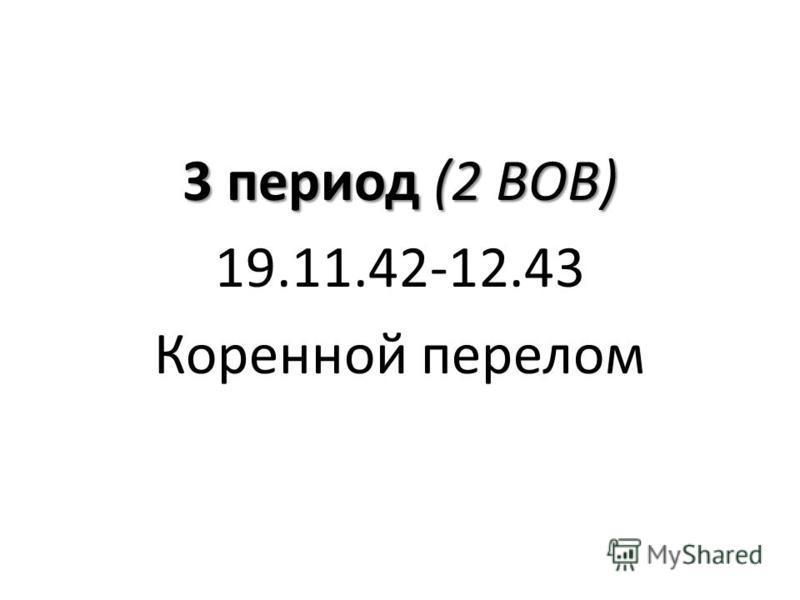 3 период (2 ВОВ) 19.11.42-12.43 Коренной перелом