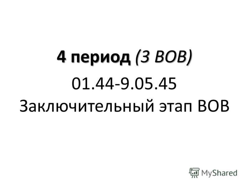 4 период (3 ВОВ) 01.44-9.05.45 Заключительный этап ВОВ