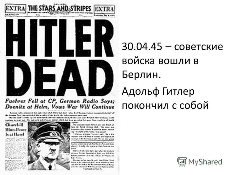 30.04.45 – советские войска вошли в Берлин. Адольф Гитлер покончил с собой