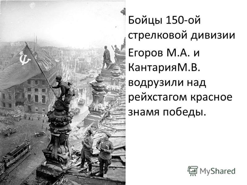 Бойцы 150-ой стрелковой дивизии Егоров М.А. и КантарияМ.В. водрузили над рейхстагом красное знамя победы.