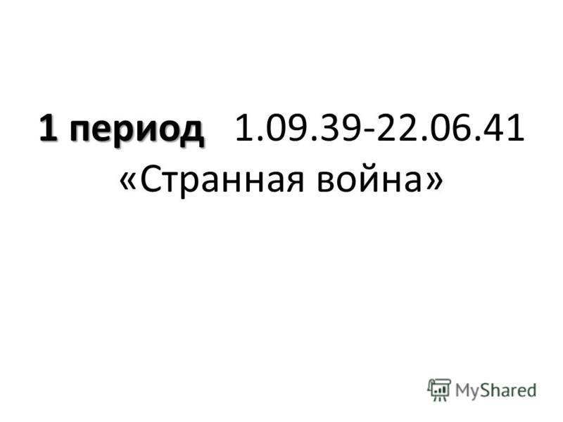 1 период 1 период 1.09.39-22.06.41 «Странная война»