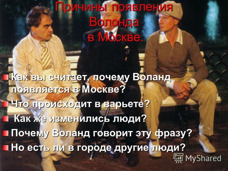 Причины появления Волонда в Москве. Как вы считает, почему Воланд появляется в Москве? Что происходит в варьете? Как же изменились люди? Как же изменились люди? Почему Воланд говорит эту фразу? Но есть ли в городе другие люди?