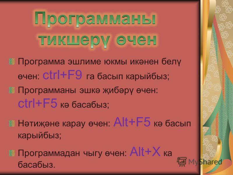 Программа эшлиме юкмы икәнен белү өчен: ctrl+F9 га басып карыйбыз; Программаны эшкә җибәрү өчен: сtrl+F5 кә басабыз; Нәтиҗәне карау өчен: Alt+F5 кә басып карыйбыз; Программадан чыгу өчен: Alt+X ка басабыз.