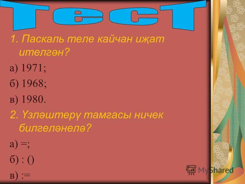1. Паскаль теле кайчан иҗат ителгән? а) 1971; б) 1968; в) 1980. 2. Үзләштерү тамгасы ничек билгеләнелә? а) =; б) : () в) :=