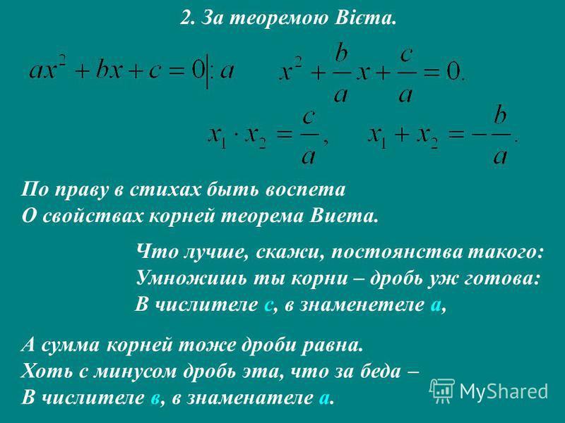 2. За теоремою Вієта. По праву в стихах быть воспета О свойствах корней теорема Виета. Что лучше, скажи, постоянства такого: Умножишь ты корни – дробь уж готова: В числителе с, в знаменетеле а, А сумма корней тоже дроби равна. Хоть с минусом дробь эт
