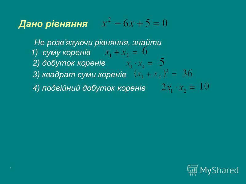 Дано рівняння Не розвязуючи рівняння, знайти 1) суму коренів 2) добуток коренів 3) квадрат суми коренів 4) подвійний добуток коренів.