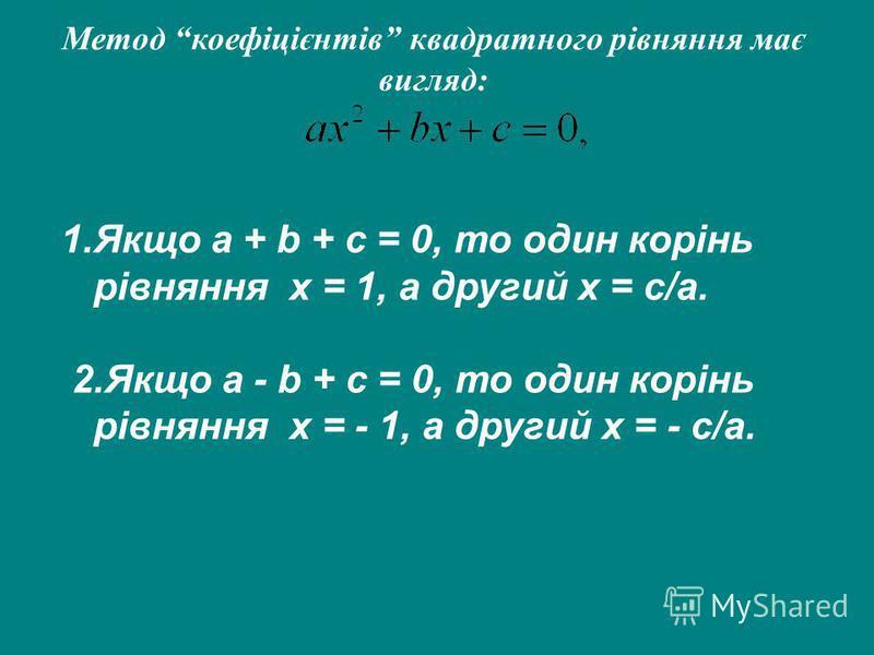 Метод коефіцієнтів квадратного рівняння має вигляд: 1.Якщо a + b + c = 0, то один корінь рівняння x = 1, а другий x = c/a. 2.Якщо a - b + c = 0, то один корінь рівняння x = - 1, а другий x = - c/a.