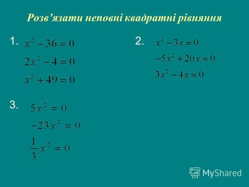 Розвязати неповні квадратні рівняння 1. 2. 3.