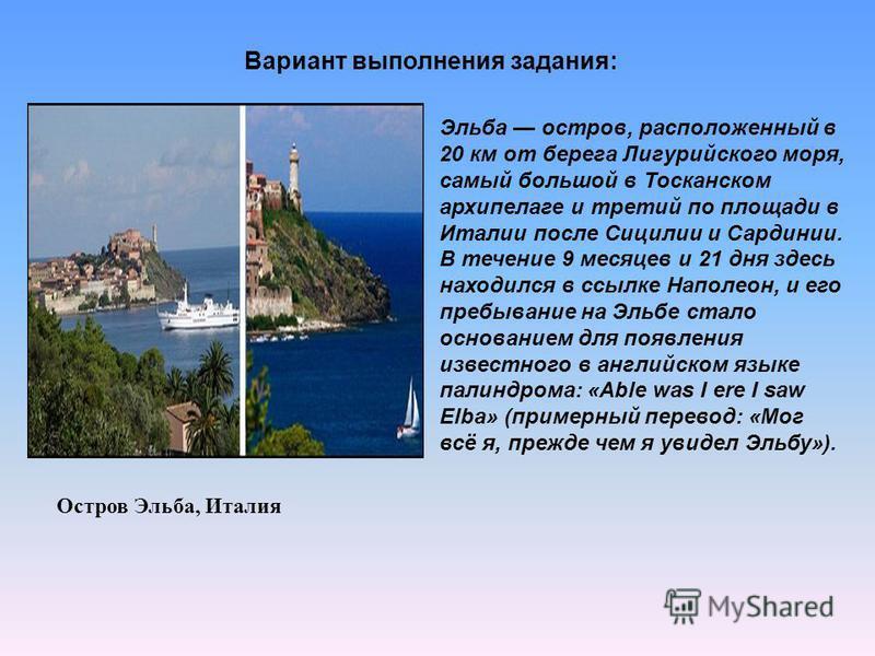 Вариант выполнения задания: Остров Эльба, Италия Эльба остров, расположенный в 20 км от берега Лигурийского моря, самый большой в Тосканском архипелаге и третий по площади в Италии после Сицилии и Сардинии. В течение 9 месяцев и 21 дня здесь находилс