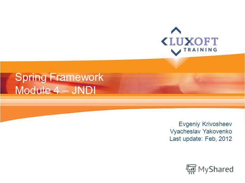 Evgeniy Krivosheev Vyacheslav Yakovenko Last update: Feb, 2012 Spring Framework Module 4 – JNDI