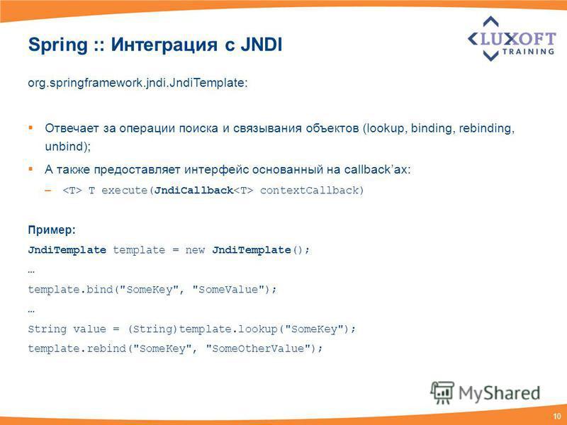 10 Spring :: Интеграция c JNDI org.springframework.jndi.JndiTemplate: Отвечает за операции поиска и связывания объектов (lookup, binding, rebinding, unbind); А также предоставляет интерфейс основанный на callbackах: – T execute(JndiCallback contextCa