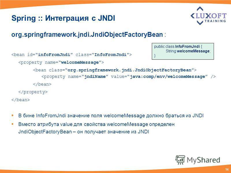 14 Spring :: Интеграция c JNDI org.springframework.jndi.JndiObjectFactoryBean : В бине InfoFromJndi значение поля welcomeMessage должно браться из JNDI Вместо атрибута value для свойства welcomeMessage определен JndiObjectFactoryBean – он получает зн