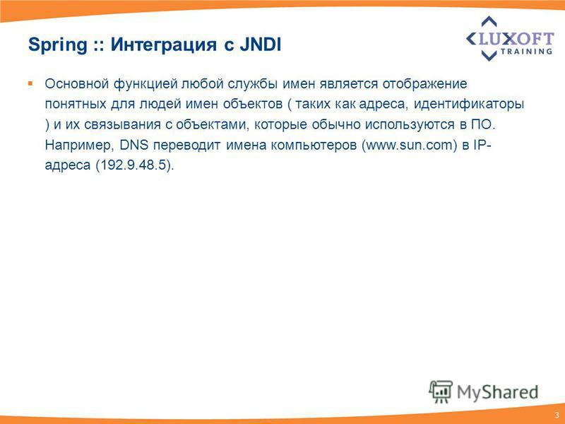 3 Spring :: Интеграция c JNDI Основной функцией любой службы имен является отображение понятных для людей имен объектов ( таких как адреса, идентификаторы ) и их связывания с объектами, которые обычно используются в ПО. Например, DNS переводит имена