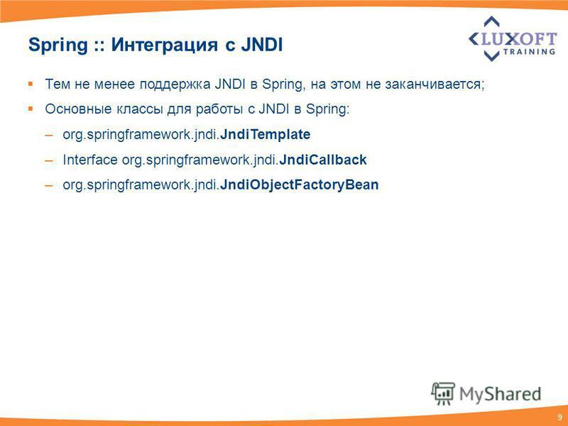 9 Spring :: Интеграция c JNDI Тем не менее поддержка JNDI в Spring, на этом не заканчивается; Основные классы для работы с JNDI в Spring: –org.springframework.jndi.JndiTemplate –Interface org.springframework.jndi.JndiCallback –org.springframework.jnd