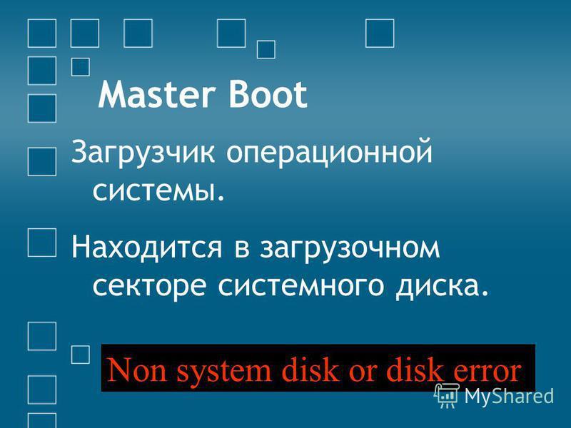 Master Boot Загрузчик операционной системы. Находится в загрузочном секторе системного диска. Non system disk or disk error
