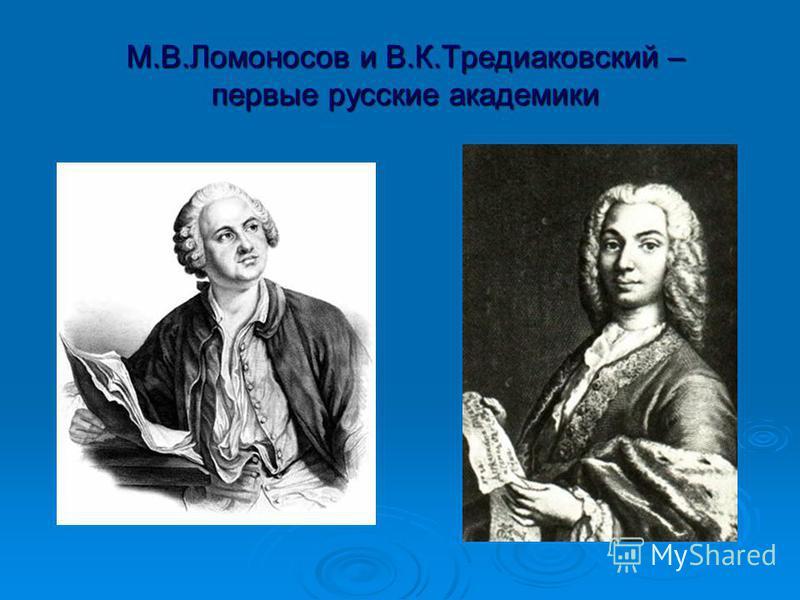М.В.Ломоносов и В.К.Тредиаковский – первые русские академики