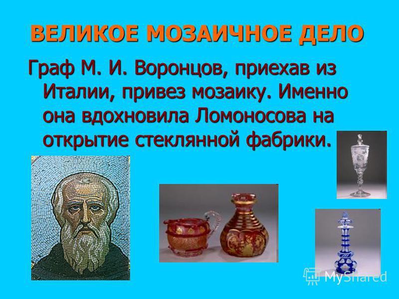 ВЕЛИКОЕ МОЗАИЧНОЕ ДЕЛО Граф М. И. Воронцов, приехав из Италии, привез мозаику. Именно она вдохновила Ломоносова на открытие стеклянной фабрики.