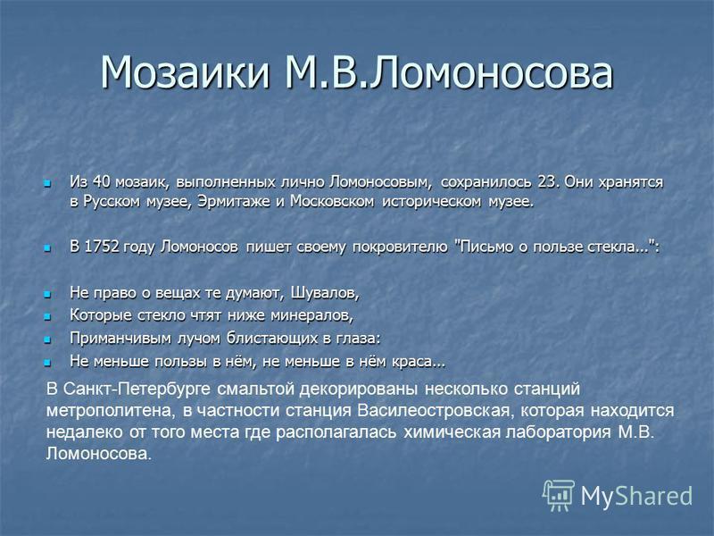 Мозаики М.В.Ломоносова Из 40 мозаик, выполненных лично Ломоносовым, сохранилось 23. Они хранятся в Русском музее, Эрмитаже и Московском историческом музее. Из 40 мозаик, выполненных лично Ломоносовым, сохранилось 23. Они хранятся в Русском музее, Эрм