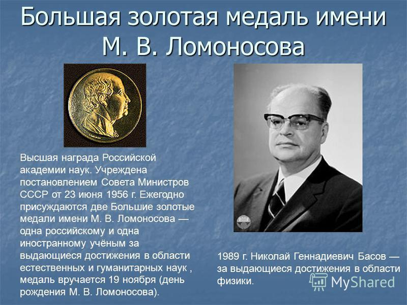 Большая золотая медаль имени М. В. Ломоносова Высшая награда Российской академии наук. Учреждена постановлением Совета Министров СССР от 23 июня 1956 г. Ежегодно присуждаются две Большие золотые медали имени М. В. Ломоносова одна российскому и одна и