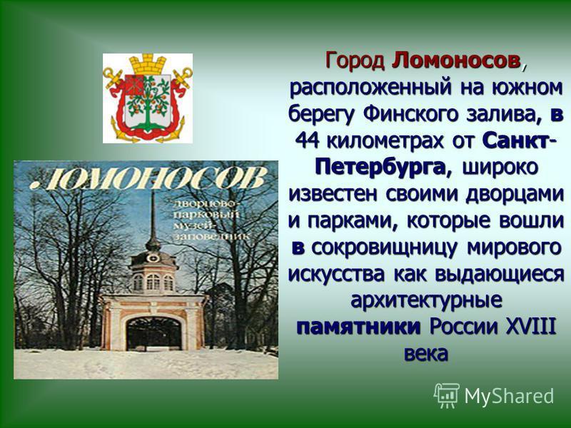 Город Ломоносов, расположенный на южном берегу Финского залива, в 44 километрах от Санкт- Петербурга, широко известен своими дворцами и парками, которые вошли в сокровищницу мирового искусства как выдающиеся архитектурные памятники России XVIII века