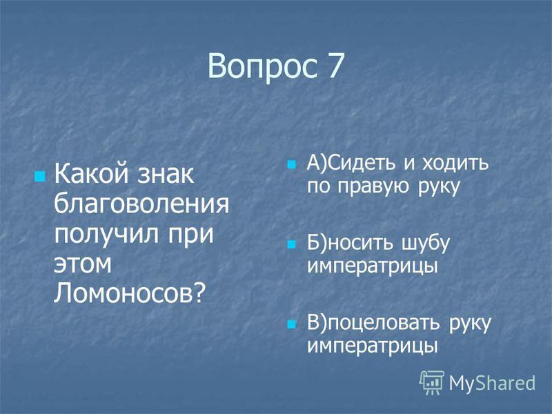 Вопрос 7 Какой знак благоволения получил при этом Ломоносов? А)Сидеть и ходить по правую руку Б)носить шубу императрицы В)поцеловать руку императрицы