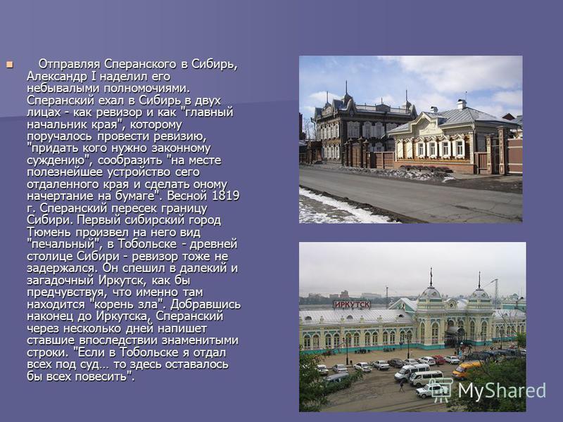 Отправляя Сперанского в Сибирь, Александр I наделил его небывалыми полномочиями. Сперанский ехал в Сибирь в двух лицах - как ревизор и как